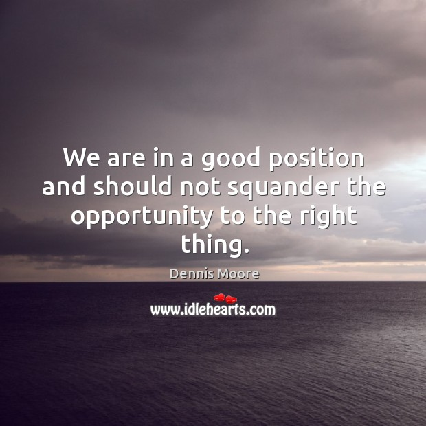 We are in a good position and should not squander the opportunity to  the right thing. Image