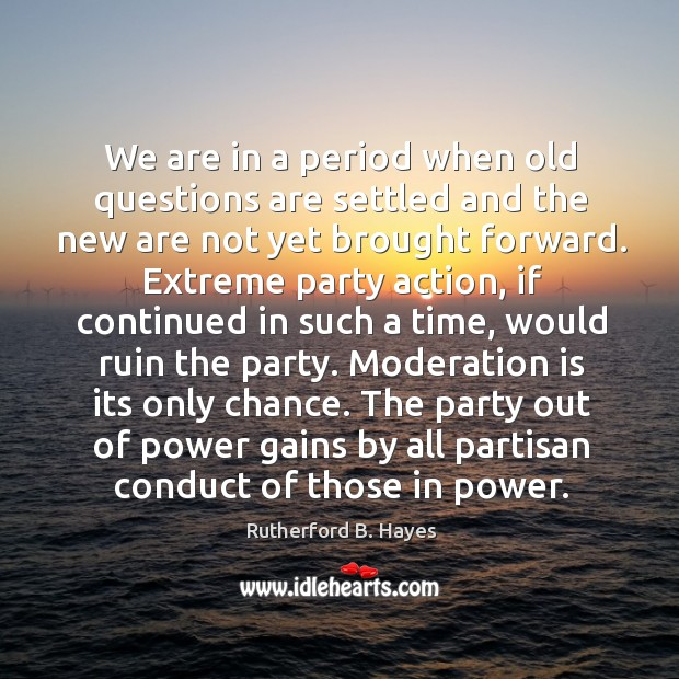 We are in a period when old questions are settled and the new are not yet brought forward. Rutherford B. Hayes Picture Quote