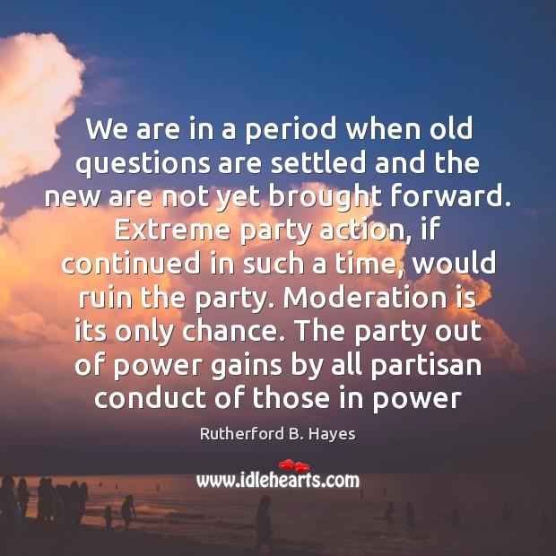 We are in a period when old questions are settled and the Rutherford B. Hayes Picture Quote