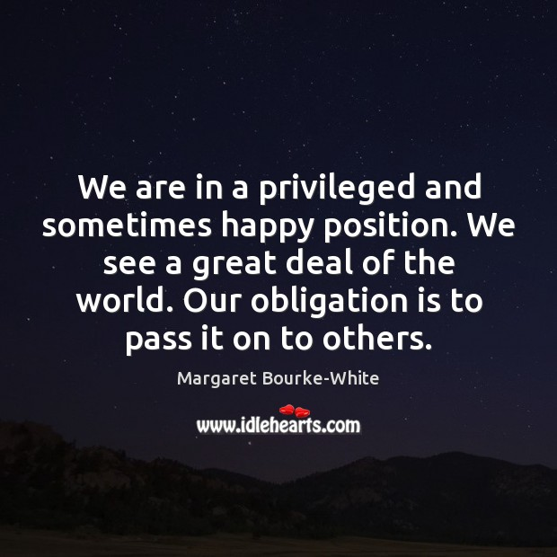 We are in a privileged and sometimes happy position. We see a Margaret Bourke-White Picture Quote