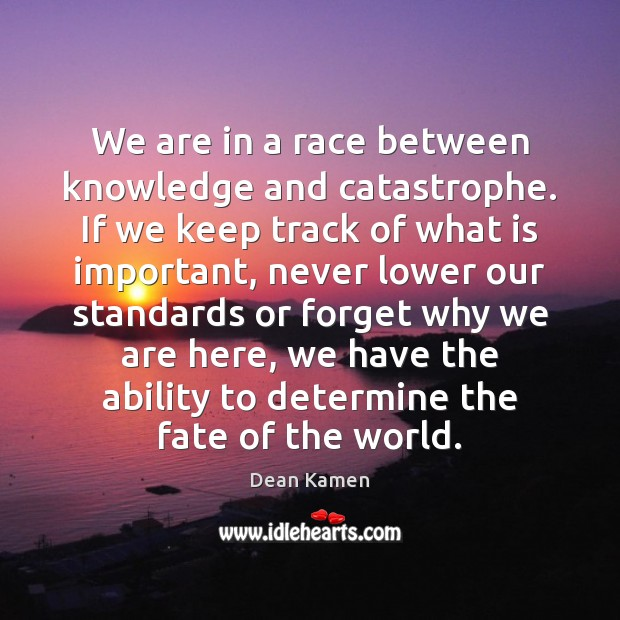 We are in a race between knowledge and catastrophe. If we keep Dean Kamen Picture Quote