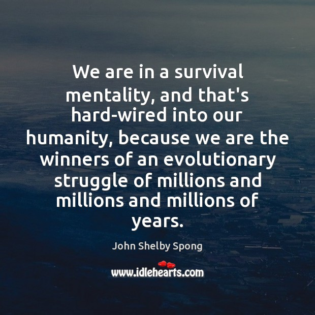 We are in a survival mentality, and that's hard-wired into our humanity, John Shelby Spong Picture Quote