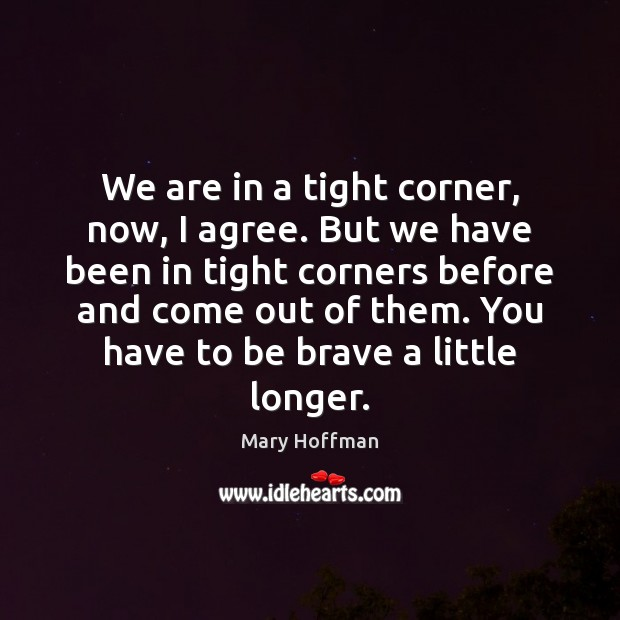 We are in a tight corner, now, I agree. But we have Agree Quotes Image