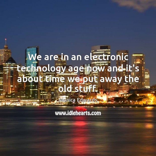 We are in an electronic technology age now and it's about time we put away the old stuff. Image
