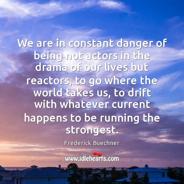 We are in constant danger of being not actors in the drama Frederick Buechner Picture Quote