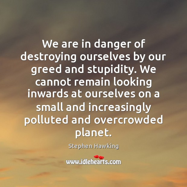 We are in danger of destroying ourselves by our greed and stupidity. Stephen Hawking Picture Quote