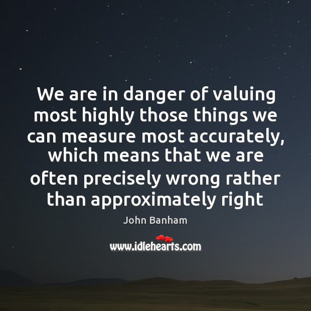 We are in danger of valuing most highly those things we can Image