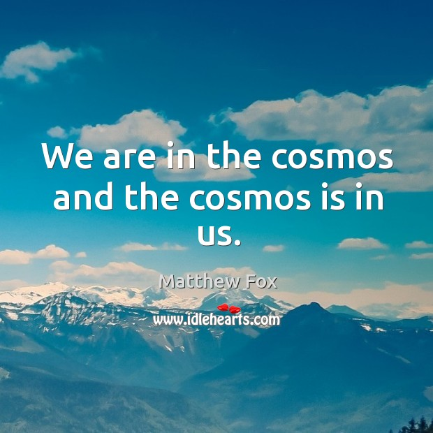 Image, We are in the cosmos and the cosmos is in us.