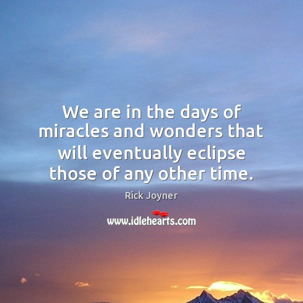 We are in the days of miracles and wonders that will eventually Rick Joyner Picture Quote