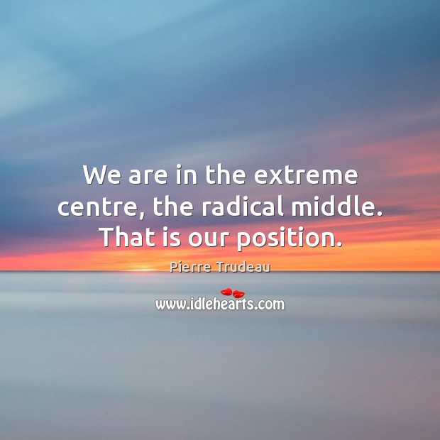 We are in the extreme centre, the radical middle. That is our position. Image