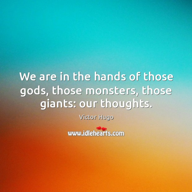 Image, We are in the hands of those Gods, those monsters, those giants: our thoughts.
