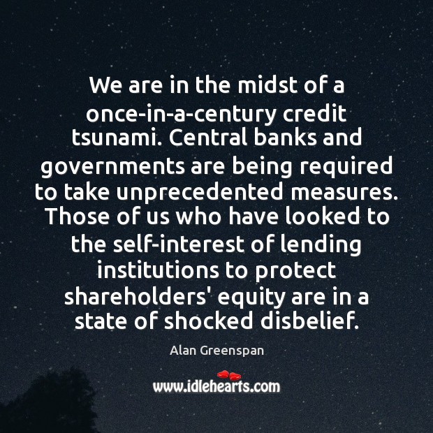 We are in the midst of a once-in-a-century credit tsunami. Central banks Alan Greenspan Picture Quote