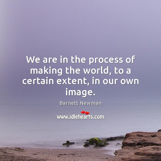 Image, We are in the process of making the world, to a certain extent, in our own image.