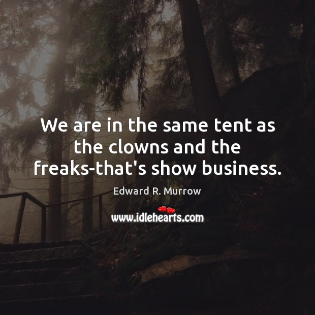 Image, We are in the same tent as the clowns and the freaks-that's show business.