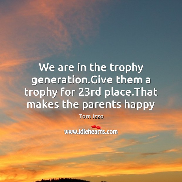 We are in the trophy generation.Give them a trophy for 23rd Tom Izzo Picture Quote