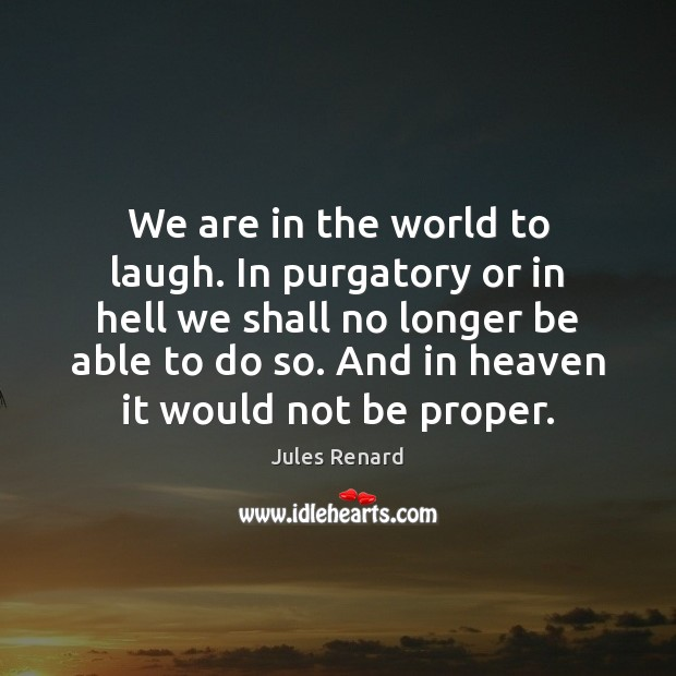 We are in the world to laugh. In purgatory or in hell Jules Renard Picture Quote