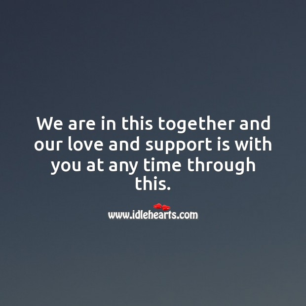 We are in this together and our love and support is with you. Sympathy Quotes Image