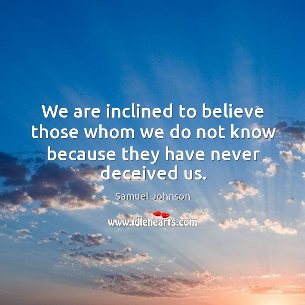 We are inclined to believe those whom we do not know because they have never deceived us. Image