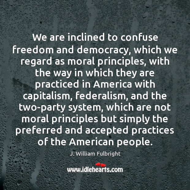 We are inclined to confuse freedom and democracy, which we regard as J. William Fulbright Picture Quote