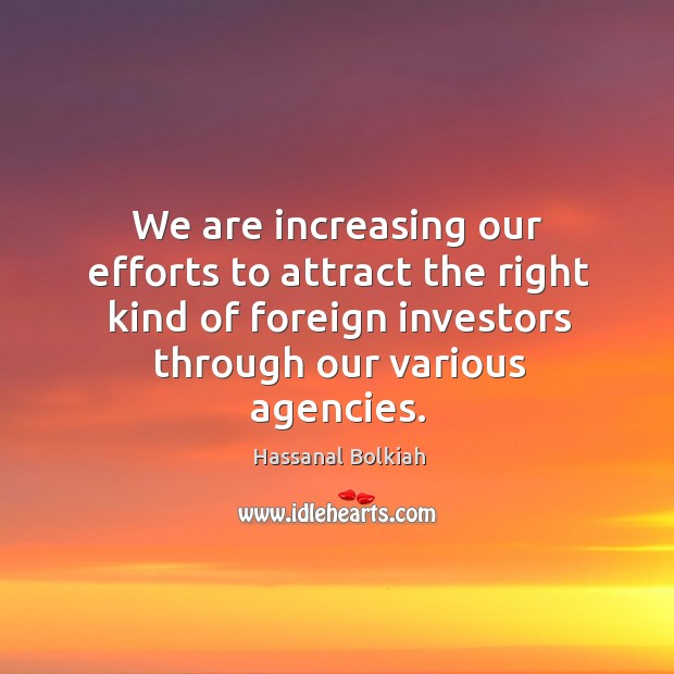 We are increasing our efforts to attract the right kind of foreign investors through our various agencies. Hassanal Bolkiah Picture Quote
