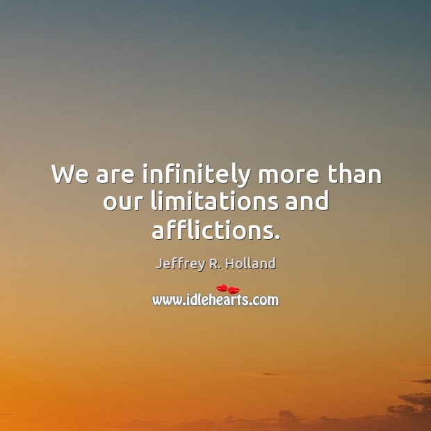 We are infinitely more than our limitations and afflictions. Image