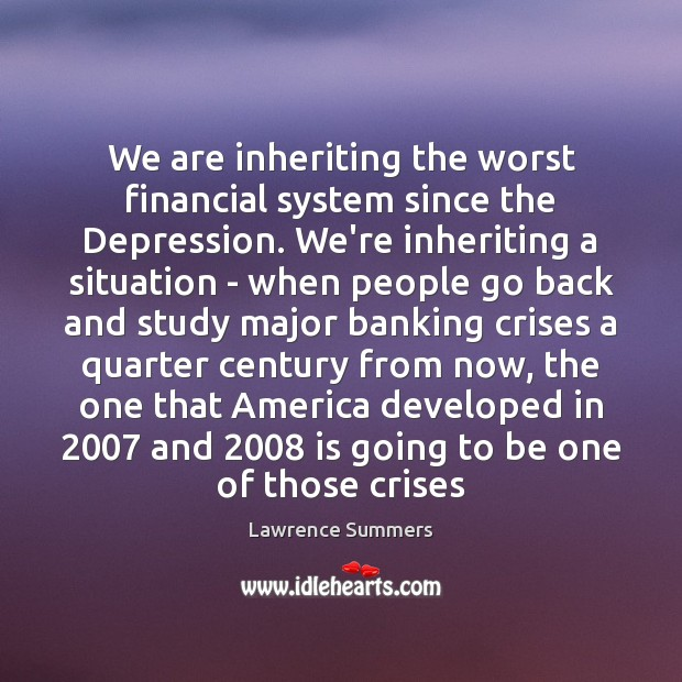 We are inheriting the worst financial system since the Depression. We're inheriting Lawrence Summers Picture Quote