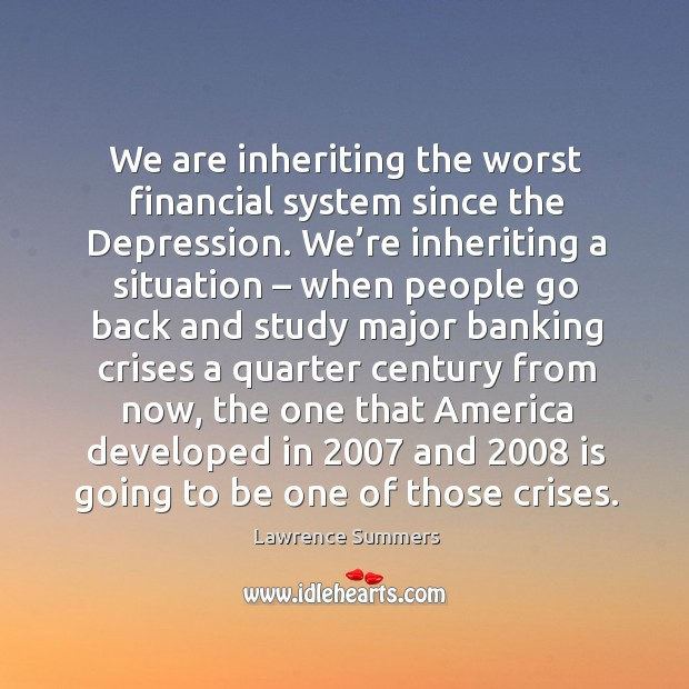We are inheriting the worst financial system since the depression. Lawrence Summers Picture Quote
