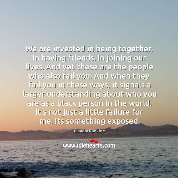 We are invested in being together. In having friends. In joining our Claudia Rankine Picture Quote