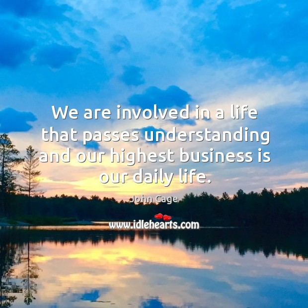 We are involved in a life that passes understanding and our highest business is our daily life. Image