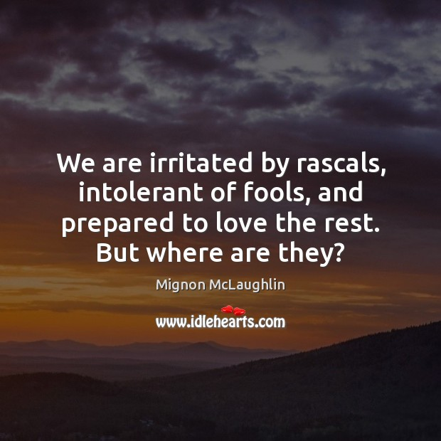 We are irritated by rascals, intolerant of fools, and prepared to love Mignon McLaughlin Picture Quote