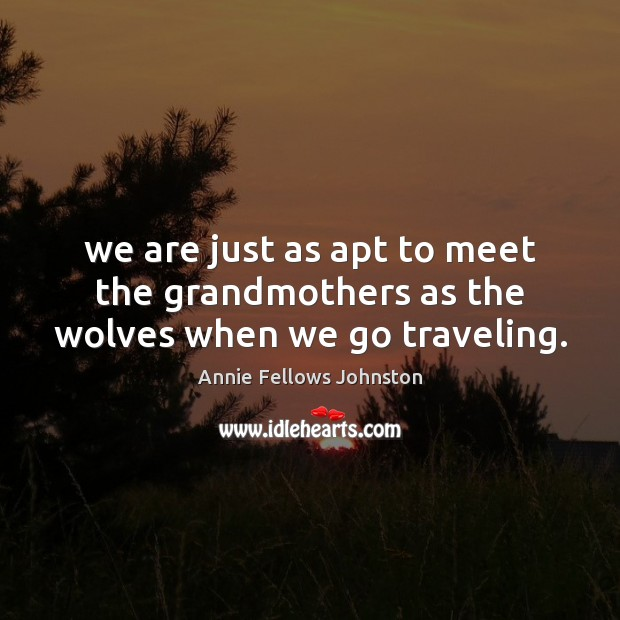 Image, We are just as apt to meet the grandmothers as the wolves when we go traveling.
