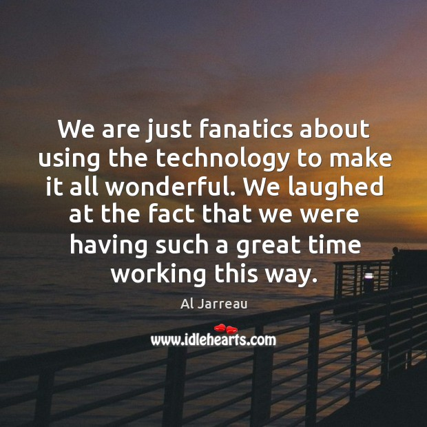 We are just fanatics about using the technology to make it all wonderful. Image
