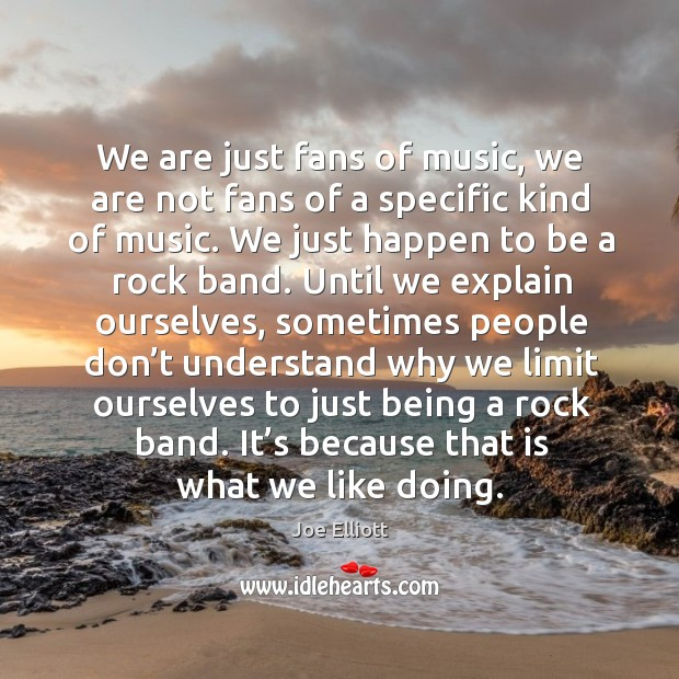 We are just fans of music, we are not fans of a specific kind of music. Joe Elliott Picture Quote