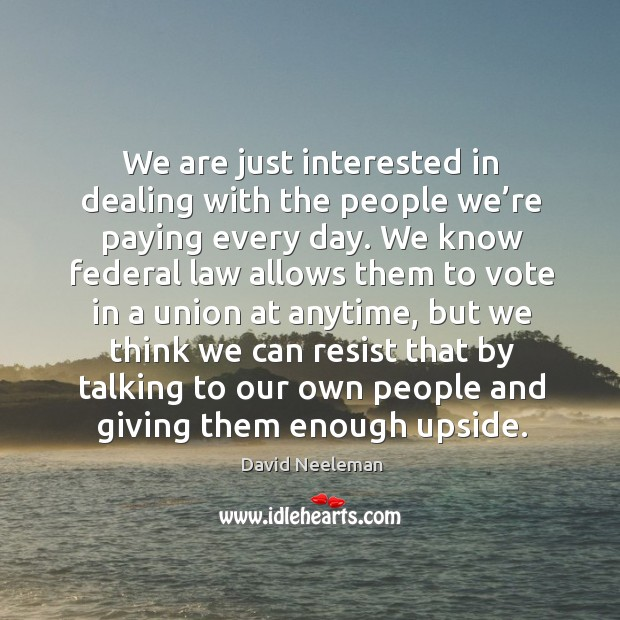 We are just interested in dealing with the people we're paying every day. David Neeleman Picture Quote