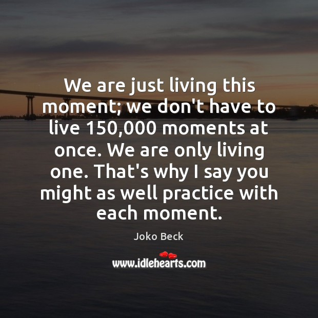 We are just living this moment; we don't have to live 150,000 moments Image