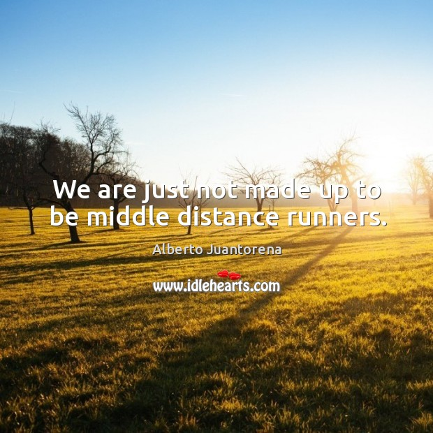 Image, We are just not made up to be middle distance runners.