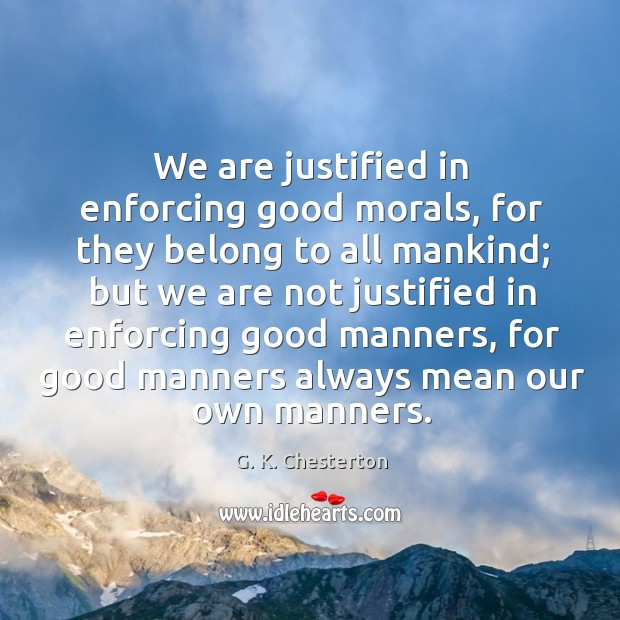 We are justified in enforcing good morals, for they belong to all mankind; G. K. Chesterton Picture Quote