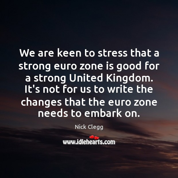 We are keen to stress that a strong euro zone is good Nick Clegg Picture Quote