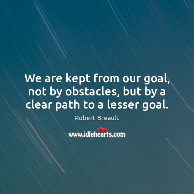 We are kept from our goal, not by obstacles, but by a clear path to a lesser goal. Robert Breault Picture Quote