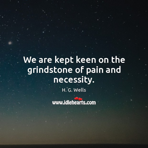 We are kept keen on the grindstone of pain and necessity. Image