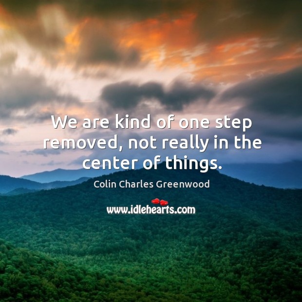 We are kind of one step removed, not really in the center of things. Colin Charles Greenwood Picture Quote