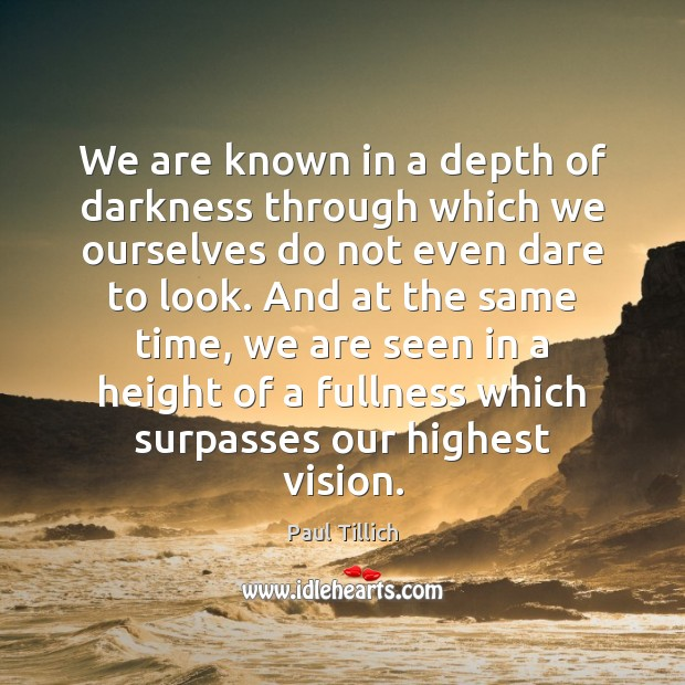 We are known in a depth of darkness through which we ourselves Paul Tillich Picture Quote