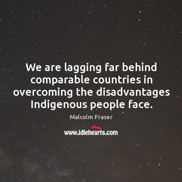 We are lagging far behind comparable countries in overcoming the disadvantages indigenous people face. Malcolm Fraser Picture Quote