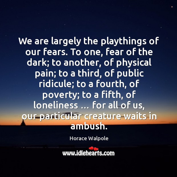 We are largely the playthings of our fears. Image