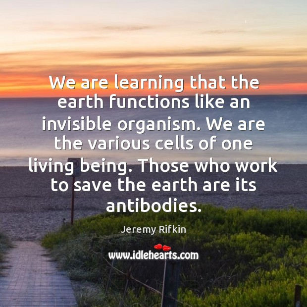 We are learning that the earth functions like an invisible organism. We Image