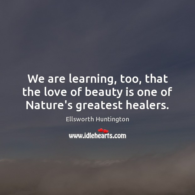 We are learning, too, that the love of beauty is one of Nature's greatest healers. Ellsworth Huntington Picture Quote