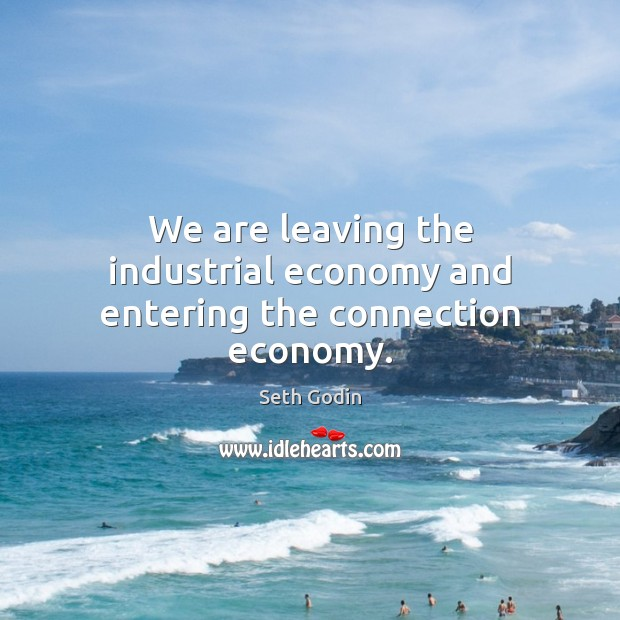 We are leaving the industrial economy and entering the connection economy. Image
