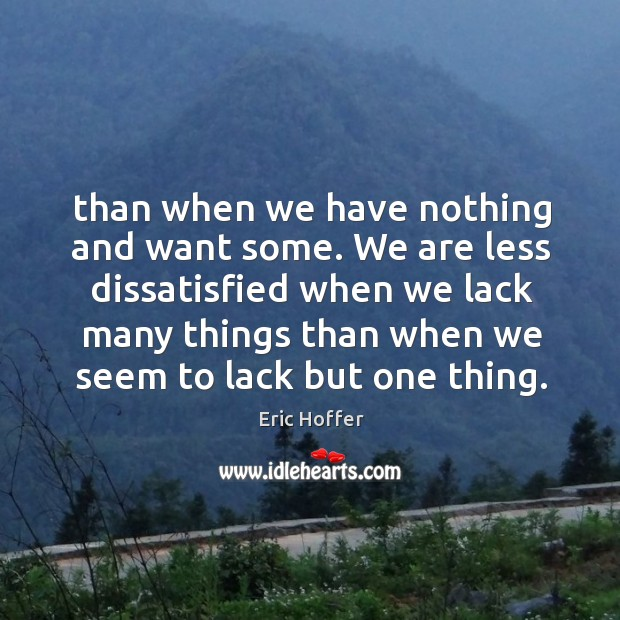 We are less dissatisfied when we lack many things than when we seem to lack but one thing. Image