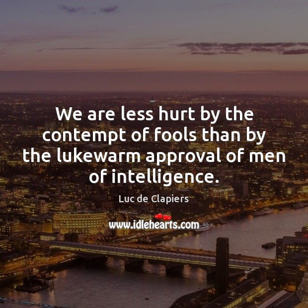 We are less hurt by the contempt of fools than by the Luc de Clapiers Picture Quote