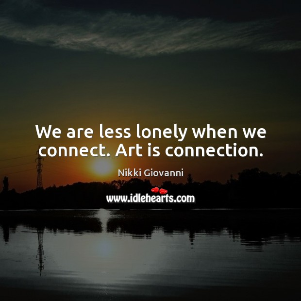 We are less lonely when we connect. Art is connection. Art Quotes Image